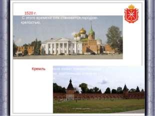 В 1520 г. в Туле был сооружен каменный кремль. С этого времени она становитс