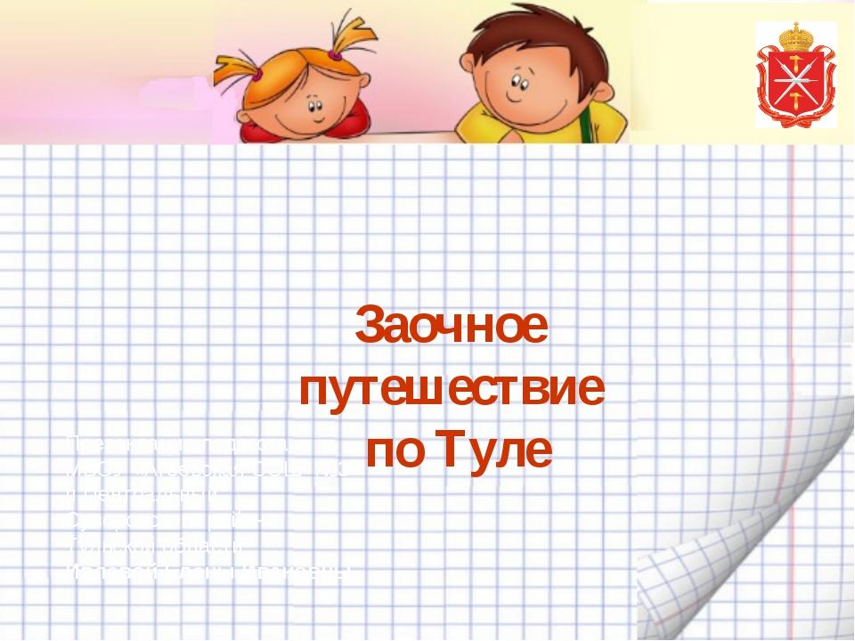 Заочное путешествие по Туле Презентация педагога МБОУ «Агеевская СОШ №3» п.Це...
