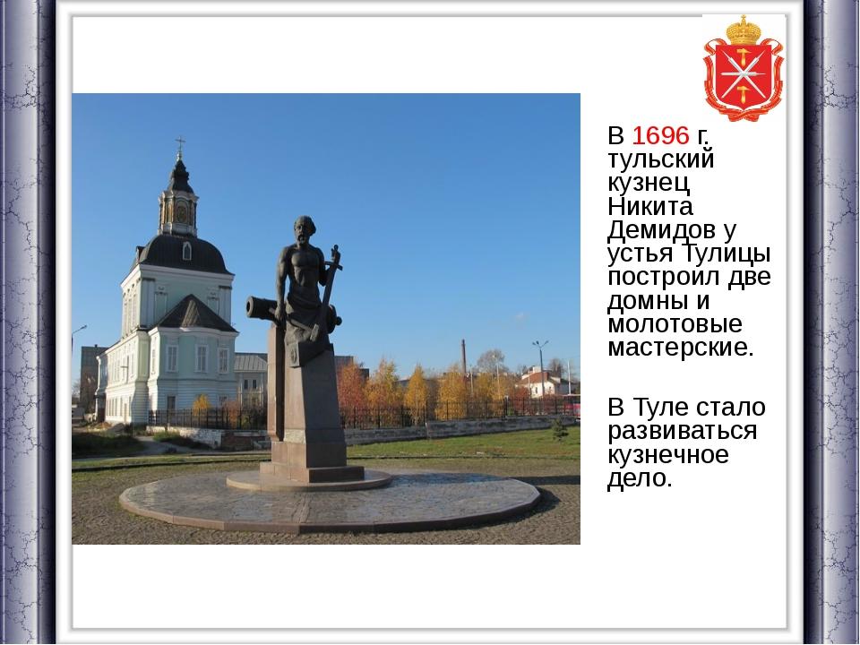 В 1696 г. тульский кузнец Никита Демидов у устья Тулицы построил две домны...