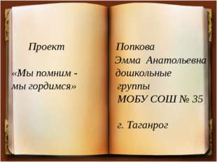 Проект Попкова Эмма Анатольевна «Мы помним - дошкольные мы гордимся» группы