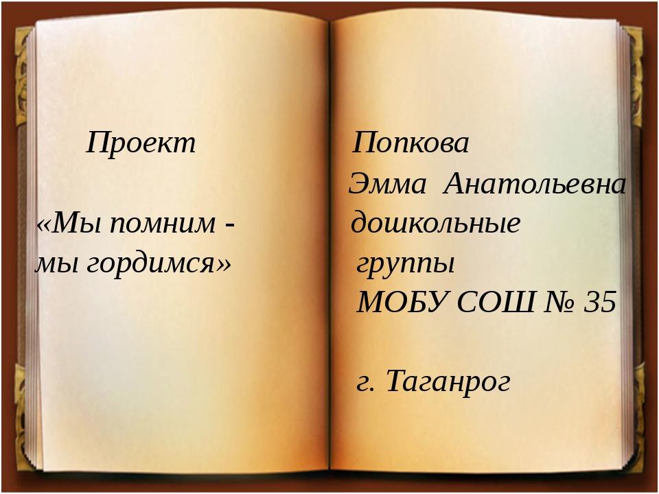 Проект Попкова Эмма Анатольевна «Мы помним - дошкольные мы гордимся» группы...