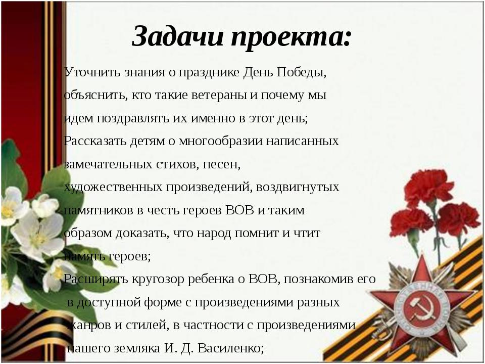 Задачи проекта: Уточнить знания о празднике День Победы, объяснить, кто такие...