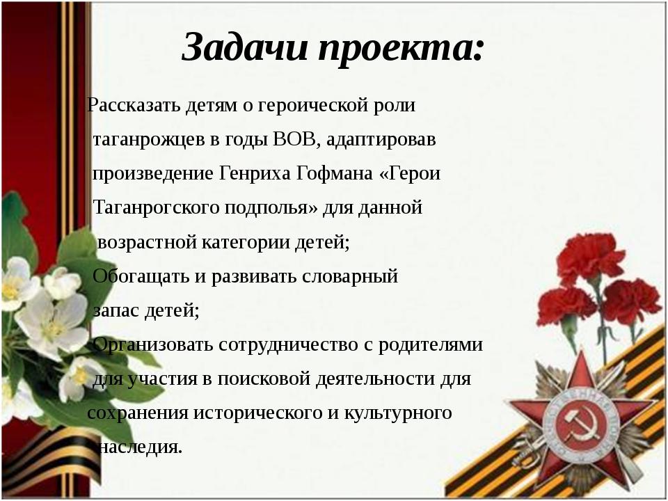 Задачи проекта: Рассказать детям о героической роли таганрожцев в годы ВОВ, а...