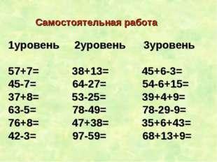 Самостоятельная работа 1уровень 2уровень 3уровень 57+7= 38+13= 45+6-3= 45-7=
