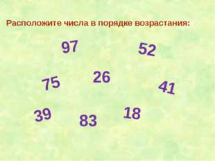 Расположите числа в порядке возрастания: 97 52 41 26 75 39 83 18