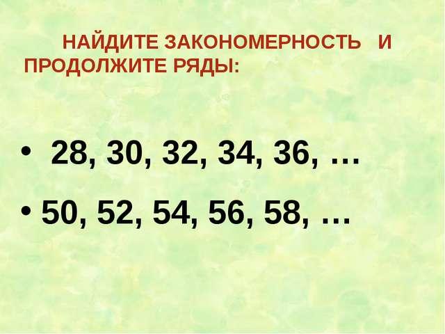 НАЙДИТЕ ЗАКОНОМЕРНОСТЬ И ПРОДОЛЖИТЕ РЯДЫ: 28, 30, 32, 34, 36, … 50, 52, 54,...