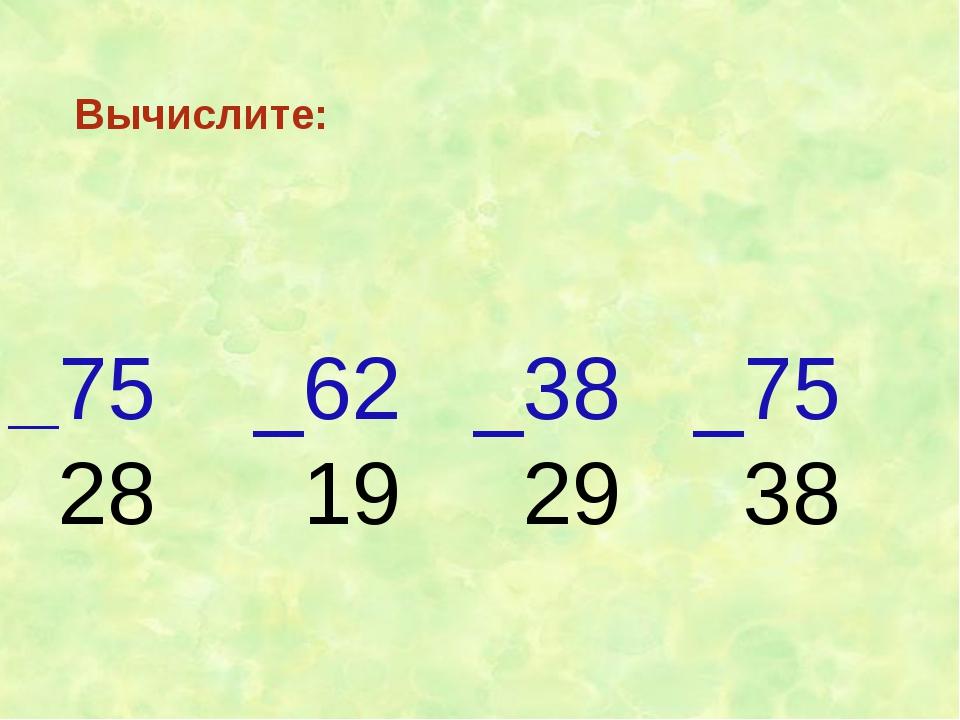 Вычислите: _75 _62 _38 _75 28 19 29 38
