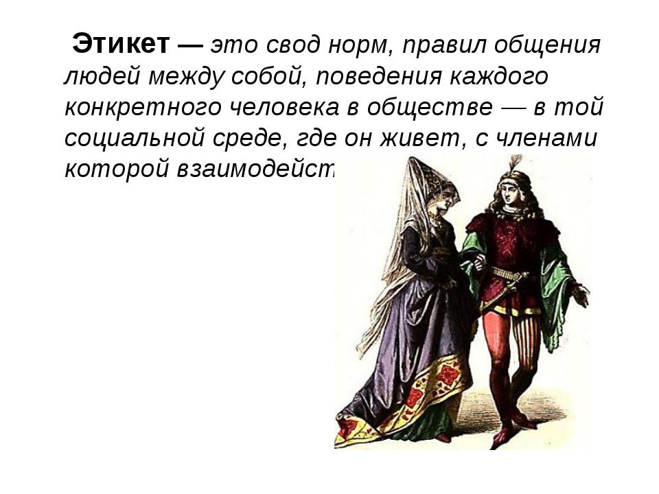 Этикет — это свод норм, правил общения людей между собой, поведения каждого...