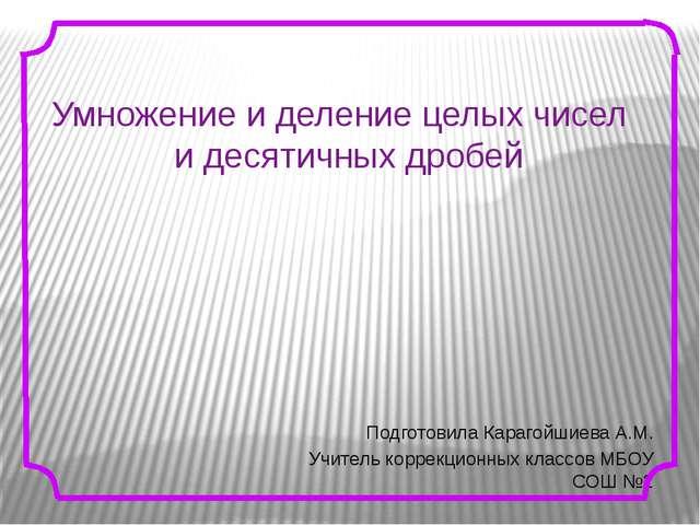 Подготовила Карагойшиева А.М. Учитель коррекционных классов МБОУ СОШ №2 Умно...
