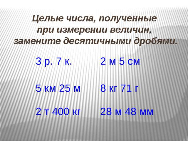 Целые числа, полученные при измерении величин, замените десятичными дробями....