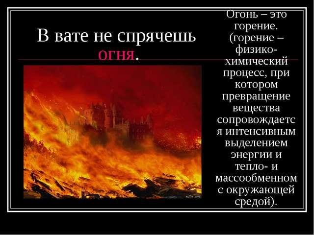 В вате не спрячешь огня. Огонь – это горение. (горение – физико-химический пр...