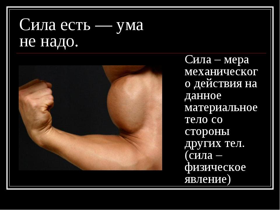 Сила есть — ума не надо. Сила – мера механического действия на данное материа...