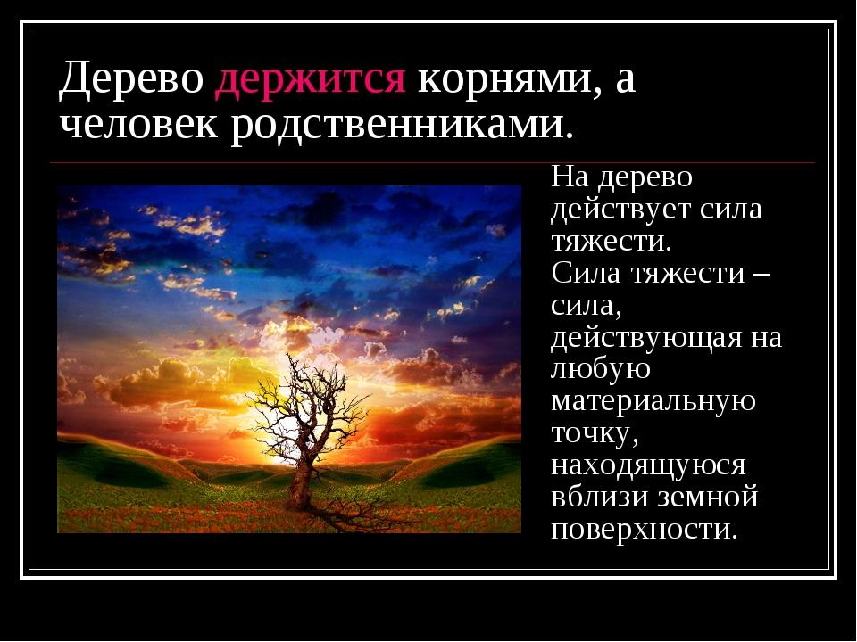 Дерево держится корнями, а человек родственниками. На дерево действует сила т...