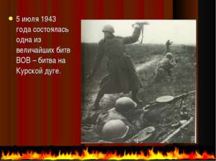 5 июля 1943 года состоялась одна из величайших битв ВОВ – битва на Курской ду