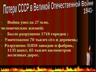 Война унесла 27 млн. человеческих жизней; Было разрушено 1710 городов ; - Уни