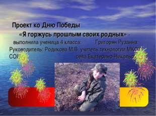 Проект ко Дню Победы «Я горжусь прошлым своих родных» - выполнила ученица 4
