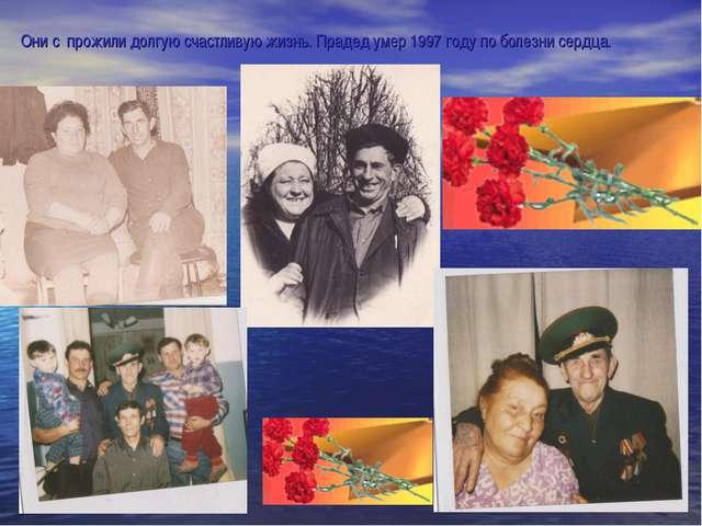 Они с прожили долгую счастливую жизнь. Прадед умер 1997 году по болезни сердца.