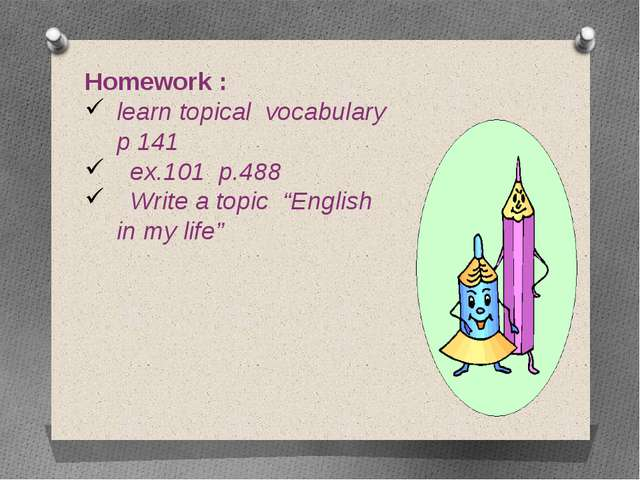 "Homework : learn topical vocabulary p 141 ex.101 p.488 Write a topic ""English..."