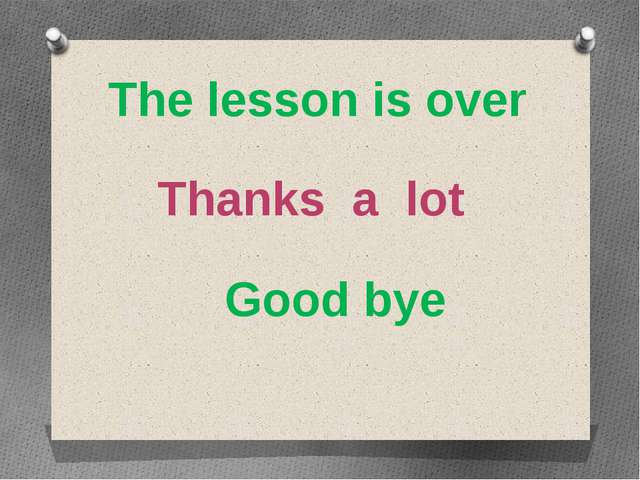 The lesson is over Thanks a lot Good bye