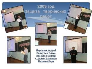 2009 год Защита творческих работ Мирончик андрей Валиулин Тимур Лоскутов Викт