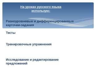 На уроках русского языка использую: Разноуровневые и дифференцированные карто