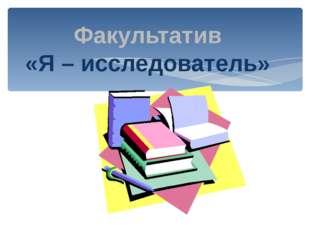Факультатив «Я – исследователь»