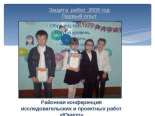Защита работ 2008 год Первый опыт Районная конференция исследовательских и пр