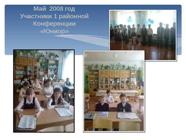 Май 2008 год Участники 1 районной Конференции «Юниор»