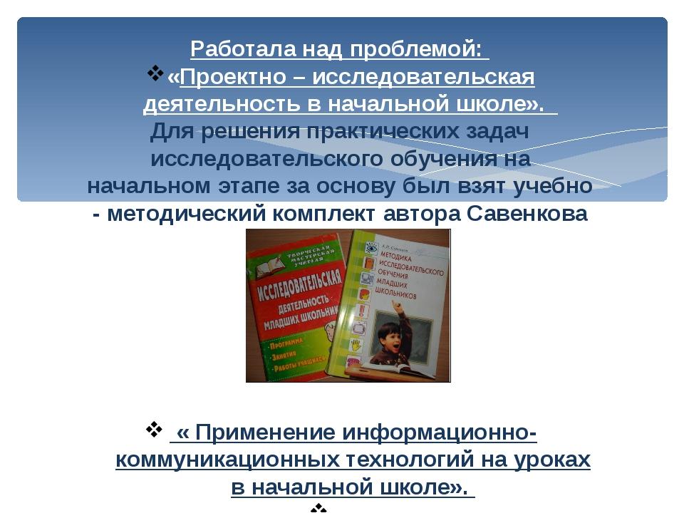Работала над проблемой: «Проектно – исследовательская деятельность в начально...