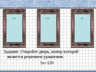 2+ Задание: Откройте дверь, номер которой является решением уравнения: 5х=120
