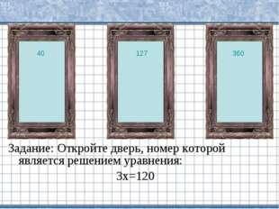 Задание: Откройте дверь, номер которой является решением уравнения: 3х=120 40