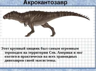 Акрокантозавр Этот крупный хищник был самым огромным тероподом на территории