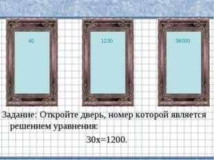 Задание: Откройте дверь, номер которой является решением уравнения: 30х=1200.