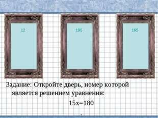Задание: Откройте дверь, номер которой является решением уравнения: 15х=180 .