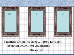 Задание: Откройте дверь, номер которой является решением уравнения: 30+х=120.