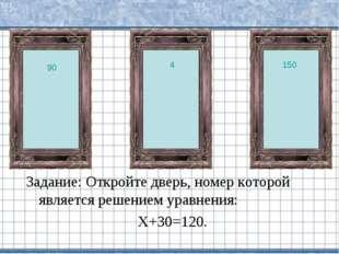 Задание: Откройте дверь, номер которой является решением уравнения: Х+30=120.