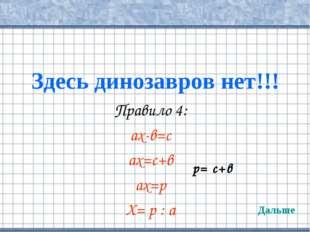 Здесь динозавров нет!!! Правило 4: ах-в=с ах=с+в ах=р Х= р : а Дальше р= с+в