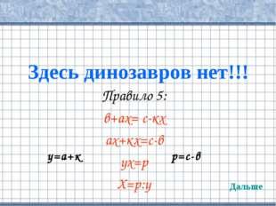 Здесь динозавров нет!!! Правило 5: в+ах= с-кх ах+кх=с-в ух=р Х=р:у Дальше у=а