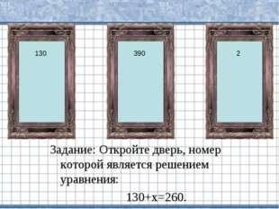 Задание: Откройте дверь, номер которой является решением уравнения: 130+х=260
