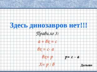 Здесь динозавров нет!!! Правило 3: а + вх = с вх = с- а вх= р Х= р : в Дальше