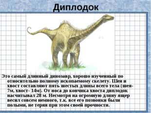 Диплодок Это самый длинный динозавр, хорошо изученный по относительно полному