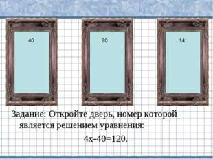 Задание: Откройте дверь, номер которой является решением уравнения: 4х-40=120