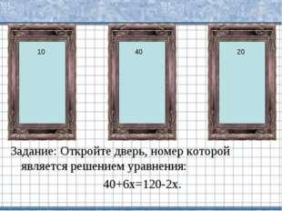 Задание: Откройте дверь, номер которой является решением уравнения: 40+6х=120