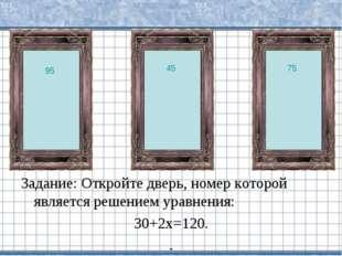 Задание: Откройте дверь, номер которой является решением уравнения: 30+2х=120