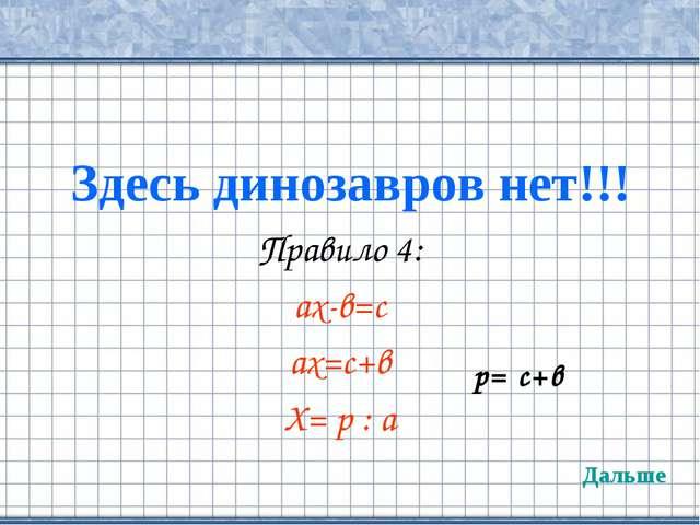 Здесь динозавров нет!!! Правило 4: ах-в=с ах=с+в Х= р : а Дальше р= с+в