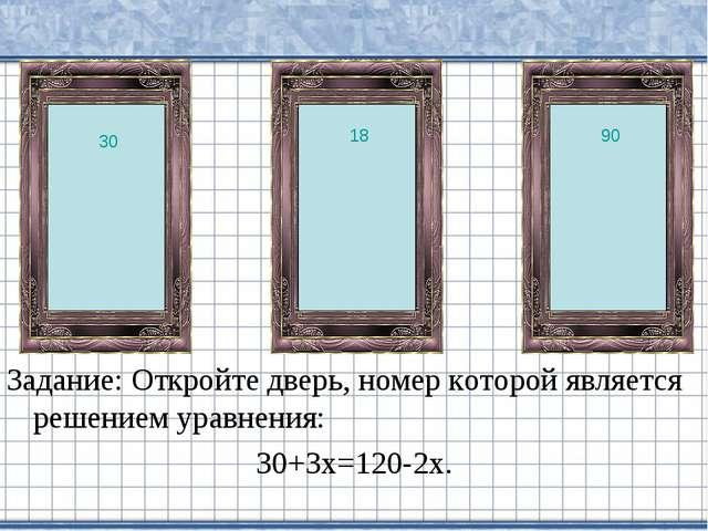 Задание: Откройте дверь, номер которой является решением уравнения: 30+3х=120...