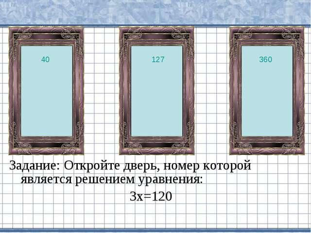 Задание: Откройте дверь, номер которой является решением уравнения: 3х=120 40...