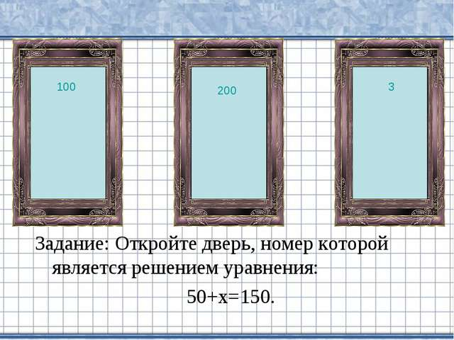 Задание: Откройте дверь, номер которой является решением уравнения: 50+х=150....