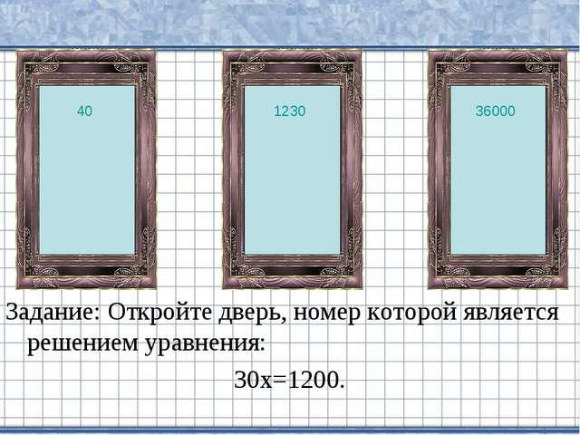 Задание: Откройте дверь, номер которой является решением уравнения: 30х=1200....