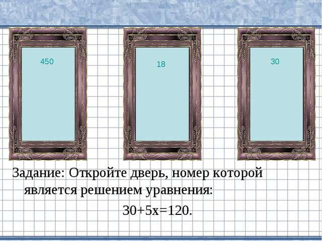 Задание: Откройте дверь, номер которой является решением уравнения: 30+5х=120...